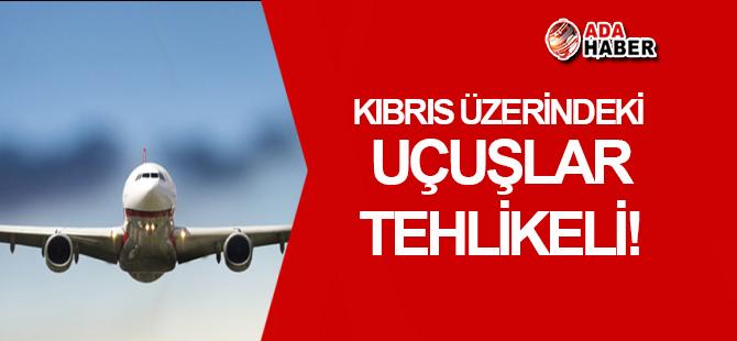 Kıbrıs üzerindeki uçuşlar tehlikeli!