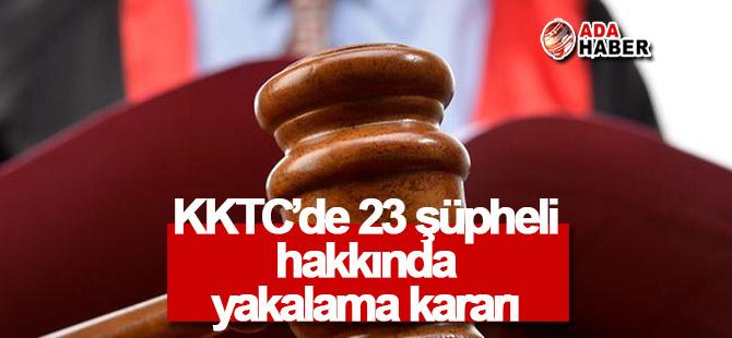 KKTC'de 23 şüpheli hakkında yakalama kararı!