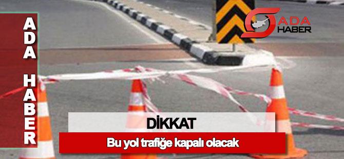 DİKKAT: Bu yol 2 hafta trafiğe kapalı olacak
