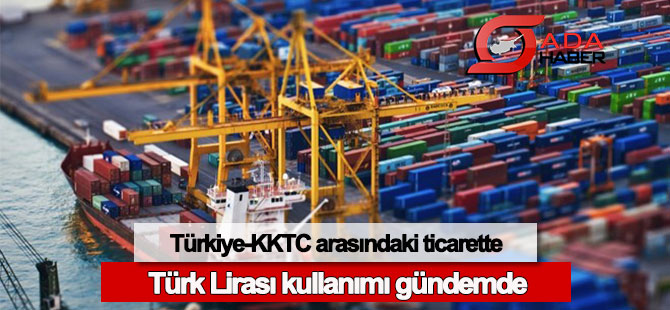 Türkiye-KKTC arasındaki ticarette Türk Lirası kullanımı gündemde