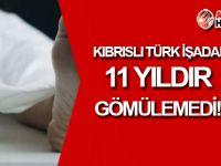 Kıbrıslı Türk İşadamı 11 yıldır GÖMÜLEMEDİ!
