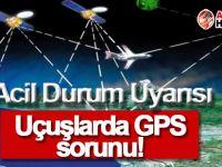 Uçuşlarda GPS sorunu!