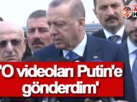 Erdoğan: 'O videoları Putin'e gönderdim'
