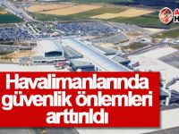 Havalimanlarında güvenlik önlemleri arttırıldı