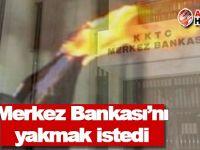 Merkez Bankası'nı yakmak istedi