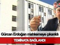 Gürcan Erdoğan mahkemeye çıkarıldı