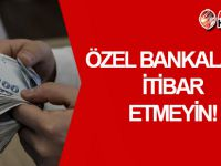 Üreticilere UYARI: Özel Bankaların çağrısına itibar etmeyin!